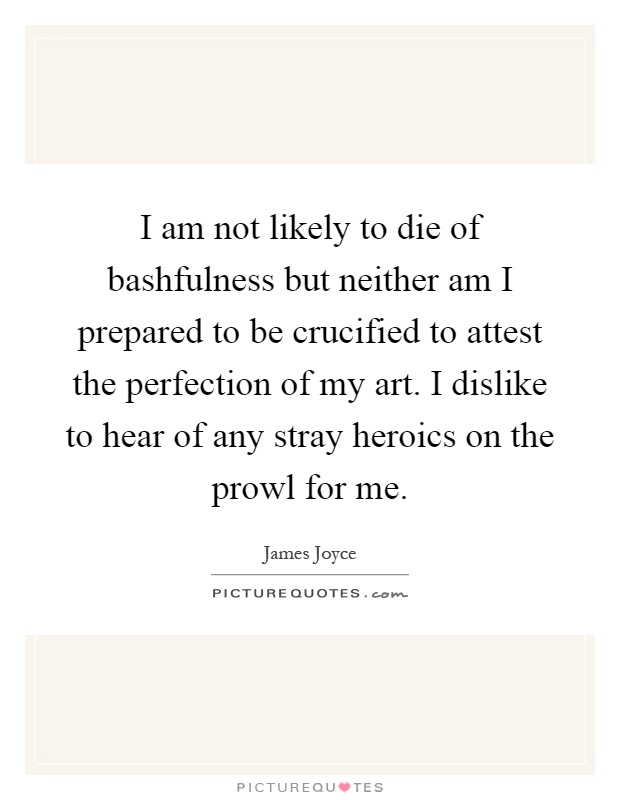 I am not likely to die of bashfulness but neither am I prepared to be crucified to attest the perfection of my art. I dislike to hear of any stray heroics on the prowl for me Picture Quote #1