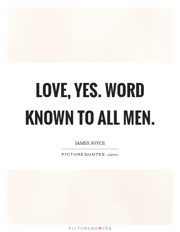 Love, yes. Word known to all men Picture Quote #1