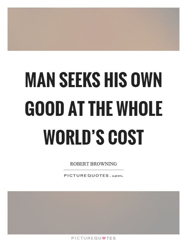 Man seeks his own good at the whole world's cost Picture Quote #1