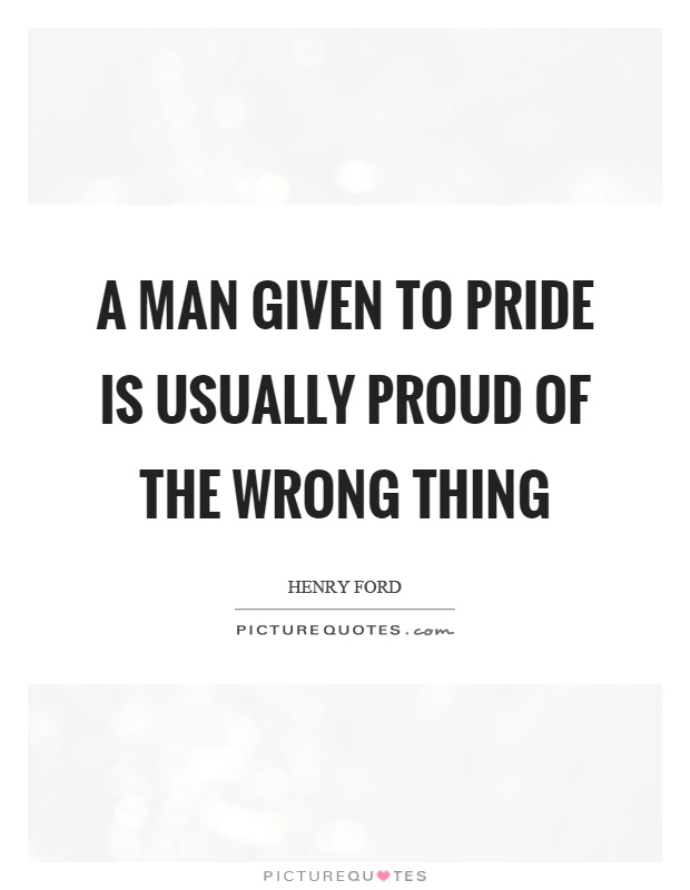 A man given to pride is usually proud of the wrong thing Picture Quote #1