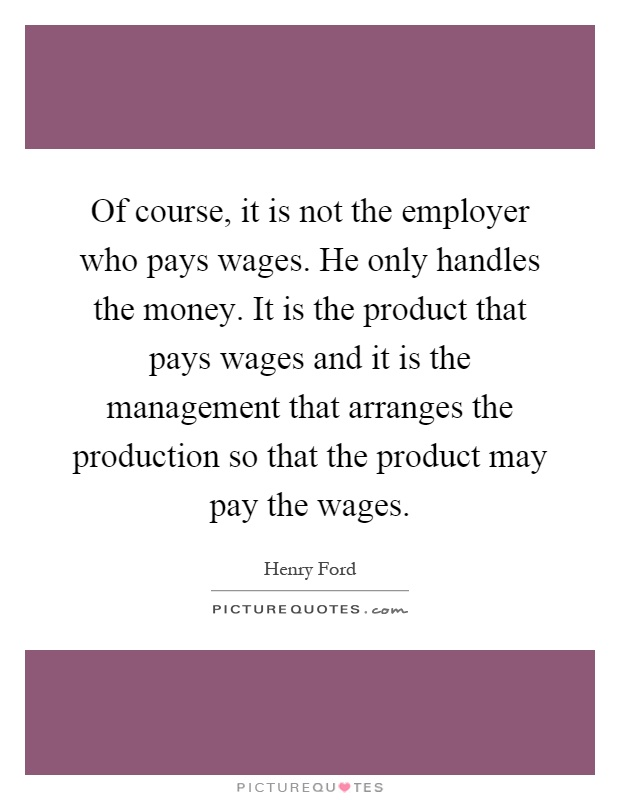 Of course, it is not the employer who pays wages. He only handles the money. It is the product that pays wages and it is the management that arranges the production so that the product may pay the wages Picture Quote #1