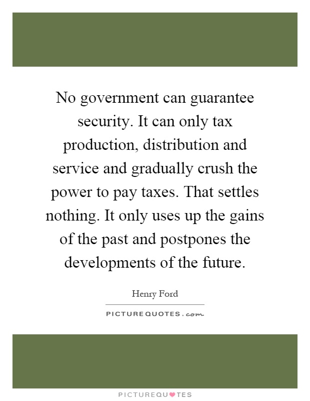 No government can guarantee security. It can only tax production, distribution and service and gradually crush the power to pay taxes. That settles nothing. It only uses up the gains of the past and postpones the developments of the future Picture Quote #1