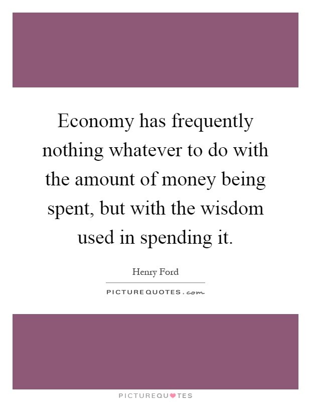 Economy has frequently nothing whatever to do with the amount of money being spent, but with the wisdom used in spending it Picture Quote #1