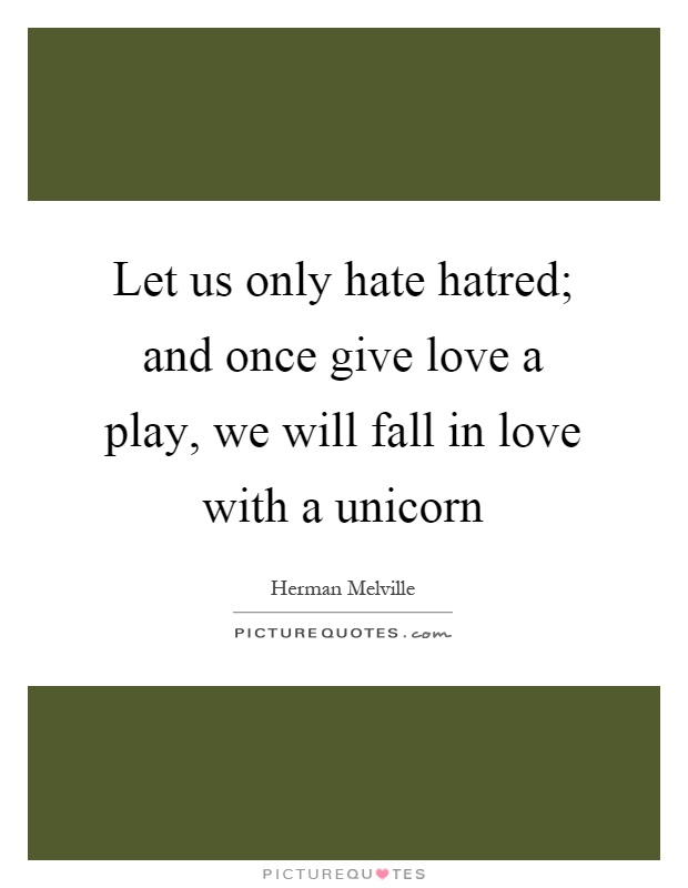 Let us only hate hatred; and once give love a play, we will fall in love with a unicorn Picture Quote #1