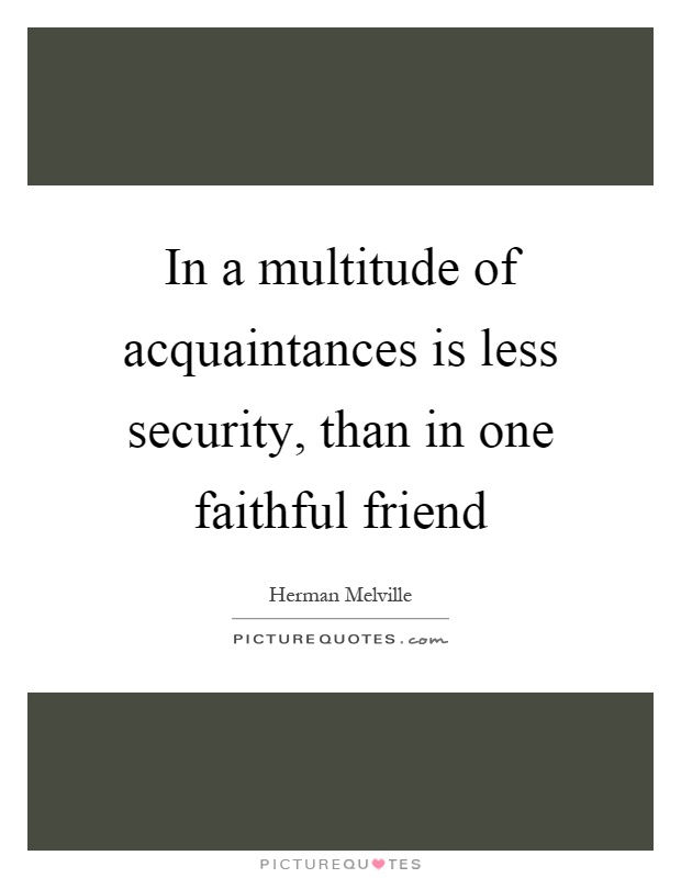 In a multitude of acquaintances is less security, than in one faithful friend Picture Quote #1