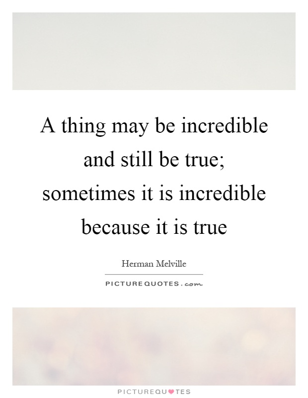 A thing may be incredible and still be true; sometimes it is incredible because it is true Picture Quote #1