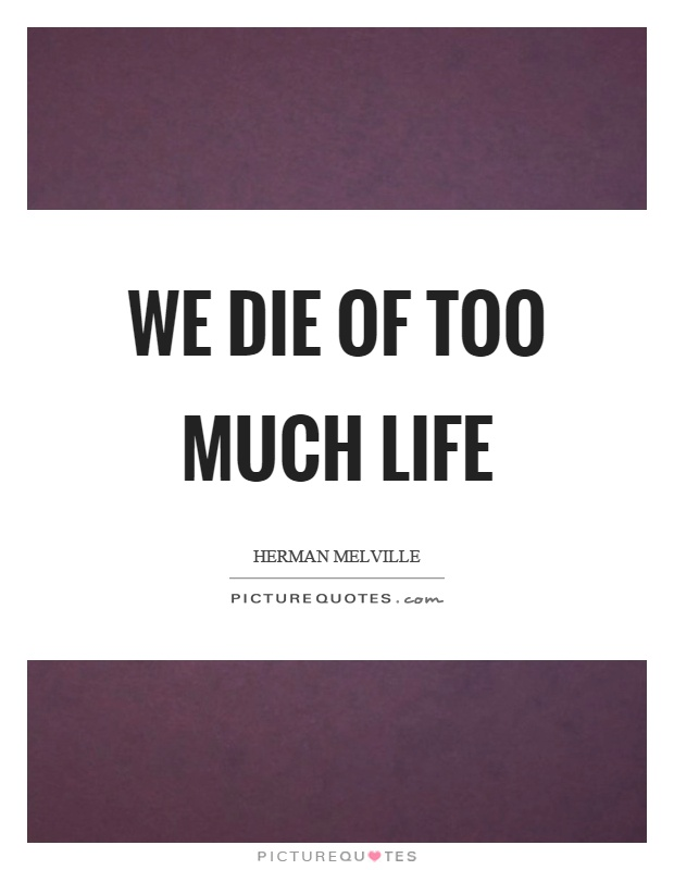 We die of too much life Picture Quote #1
