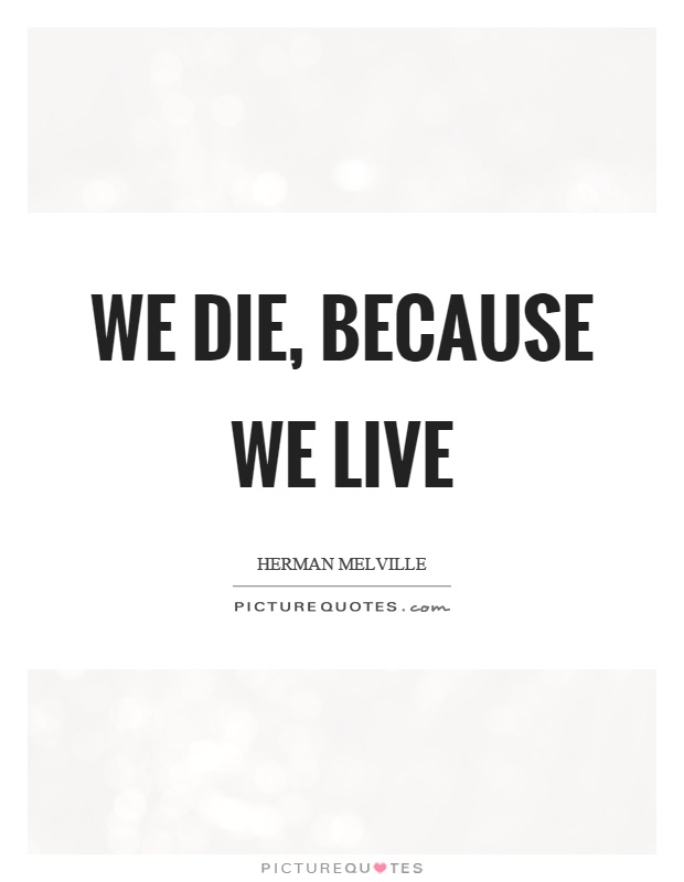 We die, because we live Picture Quote #1