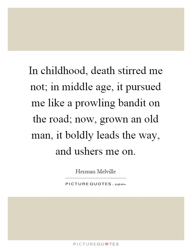 In childhood, death stirred me not; in middle age, it pursued me like a prowling bandit on the road; now, grown an old man, it boldly leads the way, and ushers me on Picture Quote #1