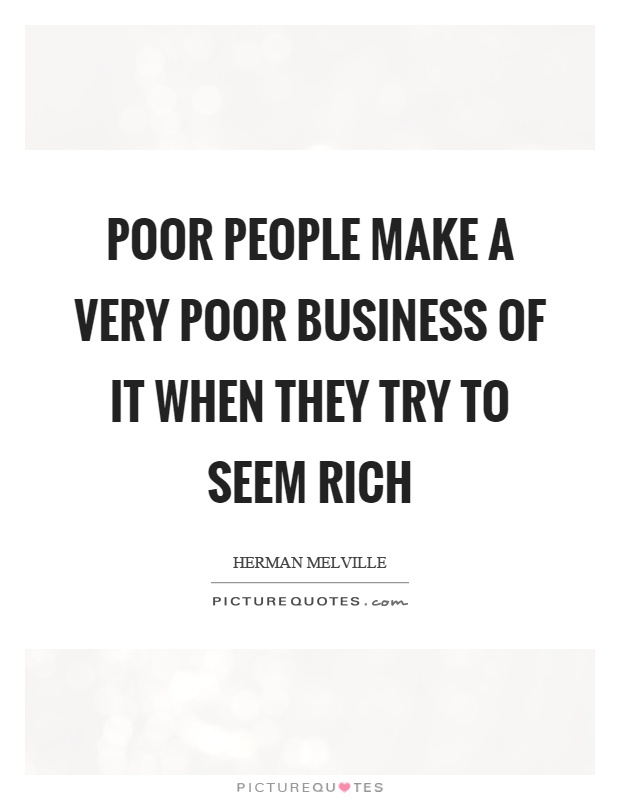 Poor people make a very poor business of it when they try to seem rich Picture Quote #1