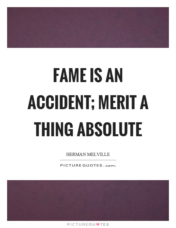 Fame is an accident; merit a thing absolute Picture Quote #1