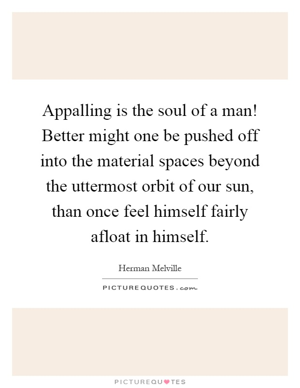 Appalling is the soul of a man! Better might one be pushed off into the material spaces beyond the uttermost orbit of our sun, than once feel himself fairly afloat in himself Picture Quote #1
