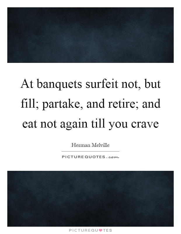 At banquets surfeit not, but fill; partake, and retire; and eat not again till you crave Picture Quote #1