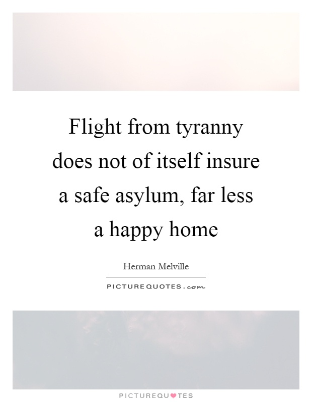 Flight from tyranny does not of itself insure a safe asylum, far less a happy home Picture Quote #1