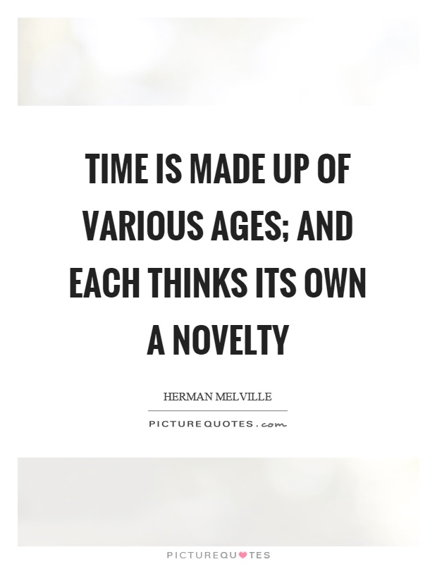 Time is made up of various ages; and each thinks its own a novelty Picture Quote #1
