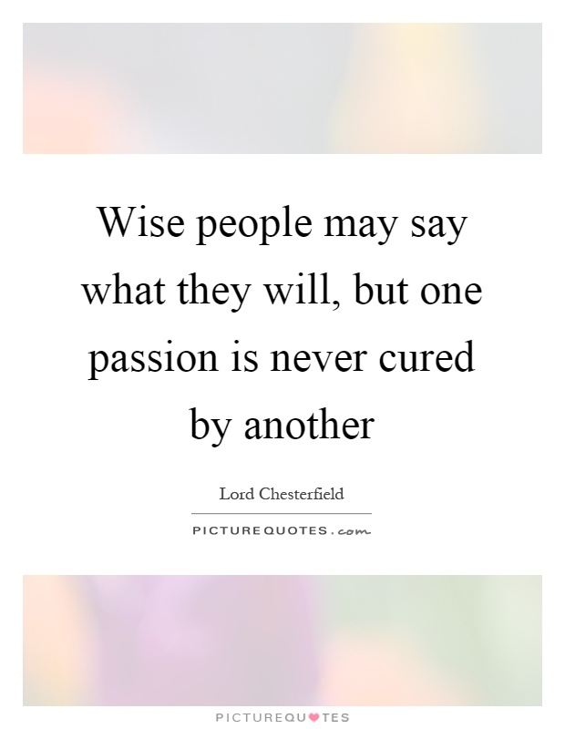 Wise people may say what they will, but one passion is never cured by another Picture Quote #1
