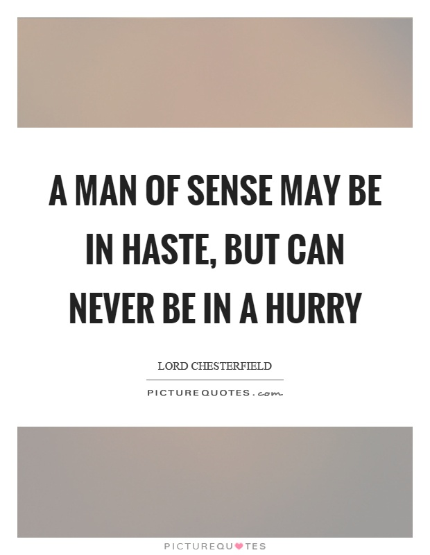 A man of sense may be in haste, but can never be in a hurry Picture Quote #1