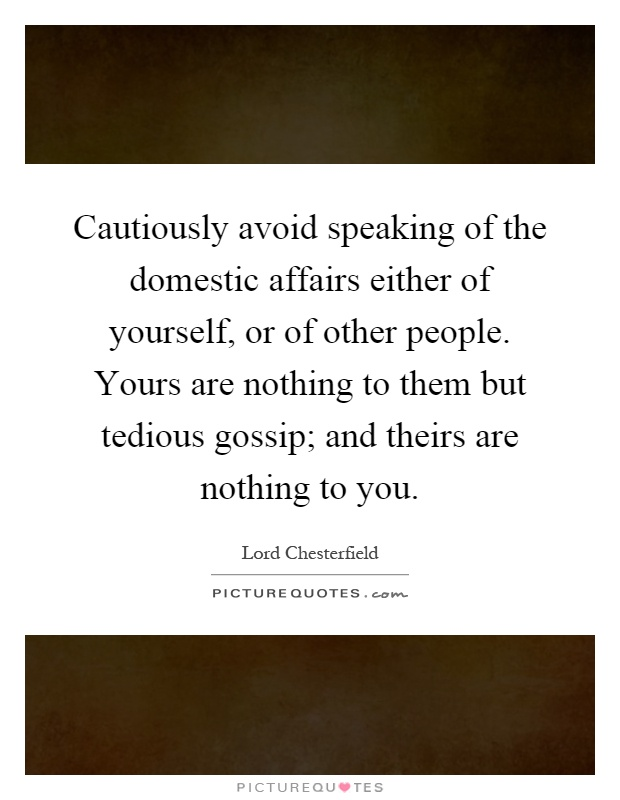 Cautiously avoid speaking of the domestic affairs either of yourself, or of other people. Yours are nothing to them but tedious gossip; and theirs are nothing to you Picture Quote #1