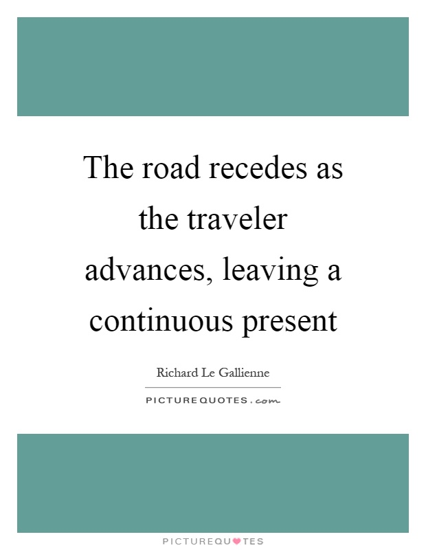 The road recedes as the traveler advances, leaving a continuous present Picture Quote #1