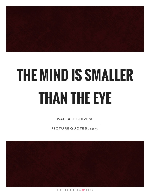 The mind is smaller than the eye Picture Quote #1