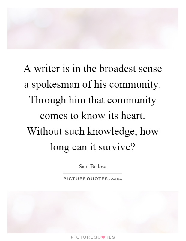 A writer is in the broadest sense a spokesman of his community. Through him that community comes to know its heart. Without such knowledge, how long can it survive? Picture Quote #1