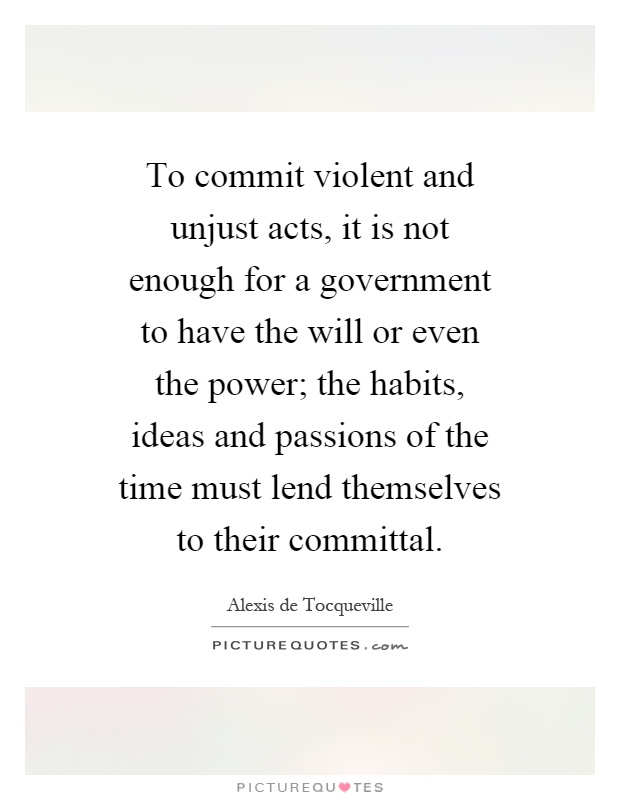 To commit violent and unjust acts, it is not enough for a government to have the will or even the power; the habits, ideas and passions of the time must lend themselves to their committal Picture Quote #1