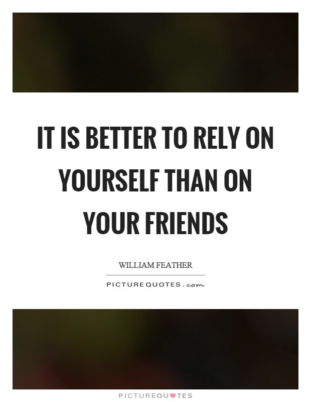 It is better to rely on yourself than on your friends Picture Quote #1