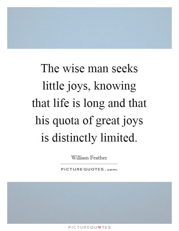 The wise man seeks little joys, knowing that life is long and that his quota of great joys is distinctly limited Picture Quote #1