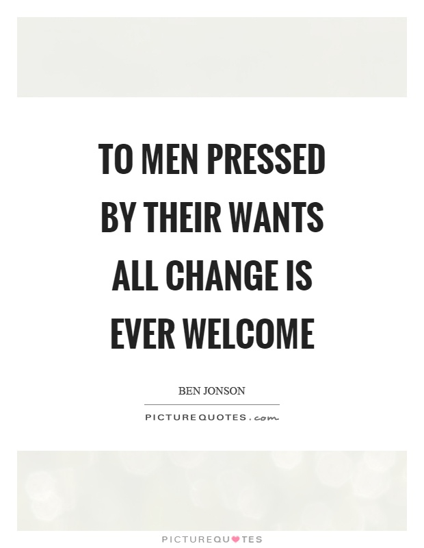 To men pressed by their wants all change is ever welcome Picture Quote #1