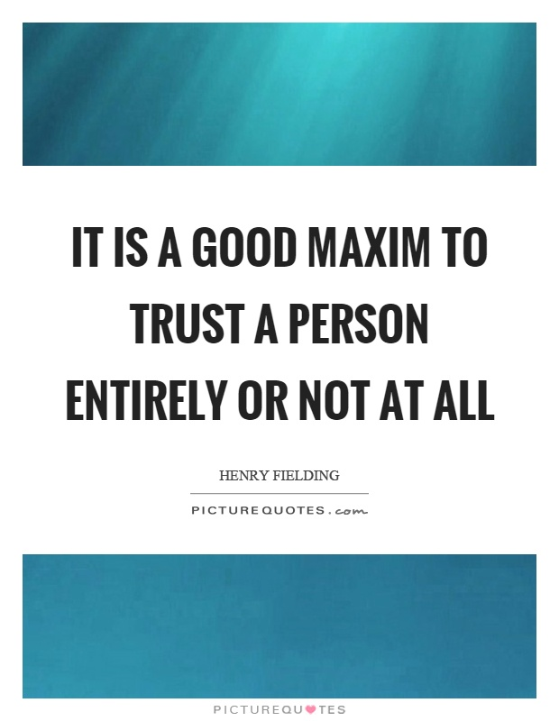 It is a good maxim to trust a person entirely or not at all Picture Quote #1
