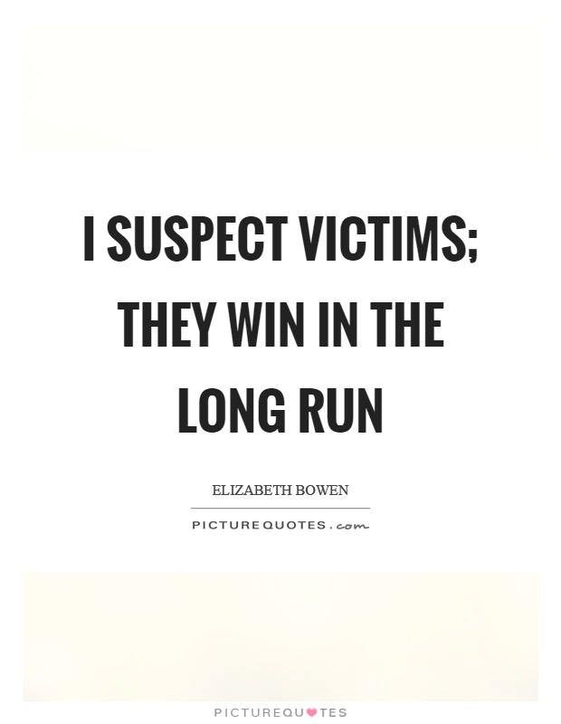 I suspect victims; they win in the long run Picture Quote #1