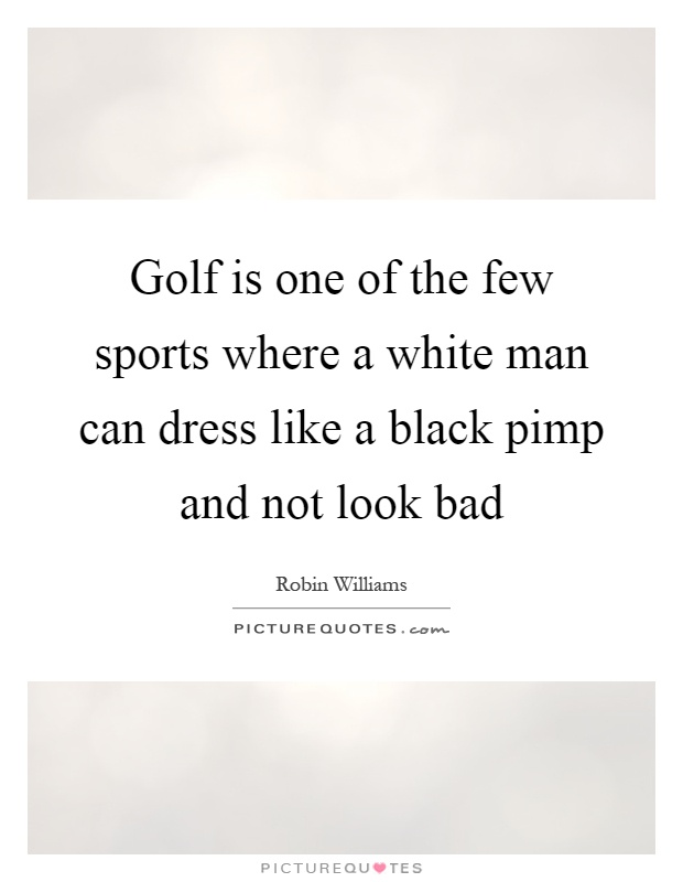 Golf is one of the few sports where a white man can dress like a black pimp and not look bad Picture Quote #1