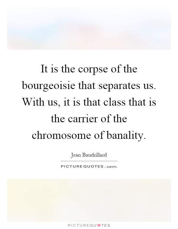 It is the corpse of the bourgeoisie that separates us. With us, it is that class that is the carrier of the chromosome of banality Picture Quote #1