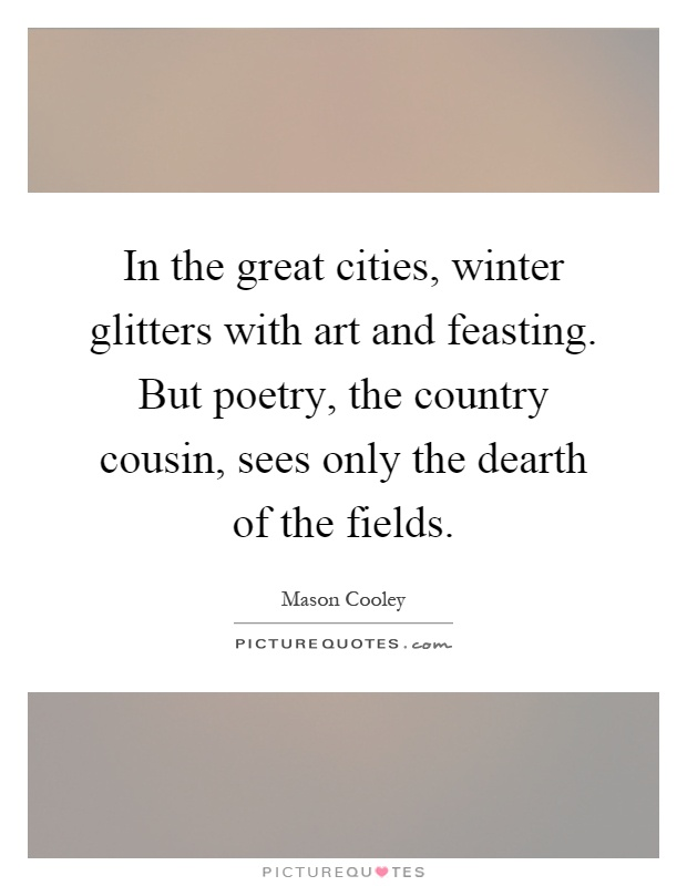 In the great cities, winter glitters with art and feasting. But poetry, the country cousin, sees only the dearth of the fields Picture Quote #1