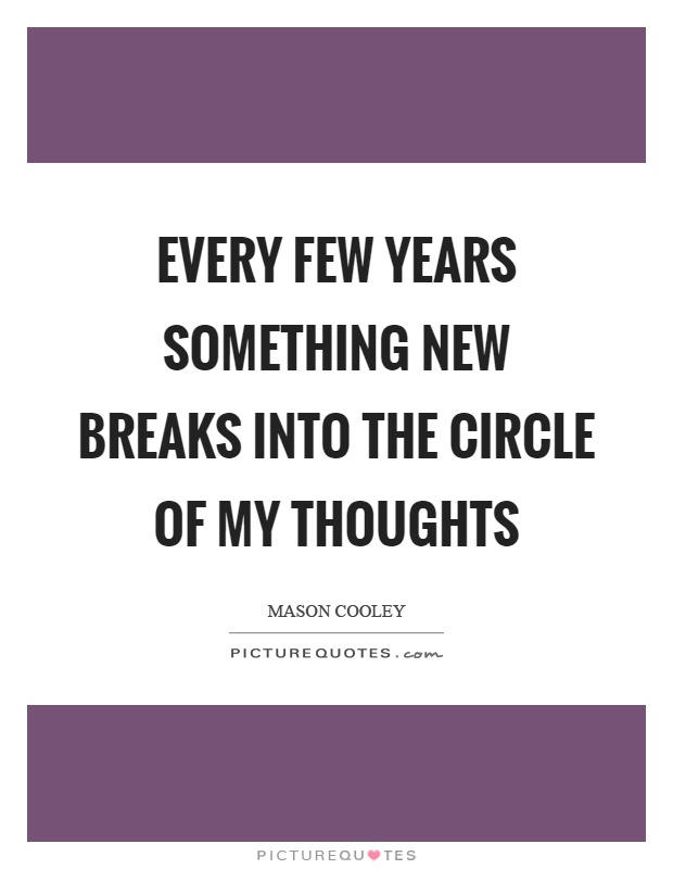 Every few years something new breaks into the circle of my thoughts Picture Quote #1