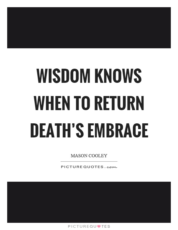 Wisdom knows when to return death's embrace Picture Quote #1