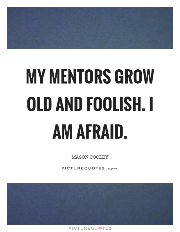 My mentors grow old and foolish. I am afraid Picture Quote #1