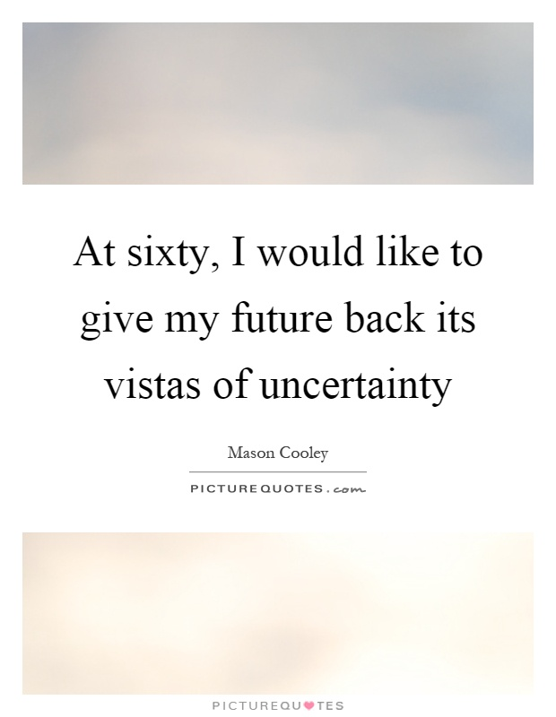 At sixty, I would like to give my future back its vistas of uncertainty Picture Quote #1