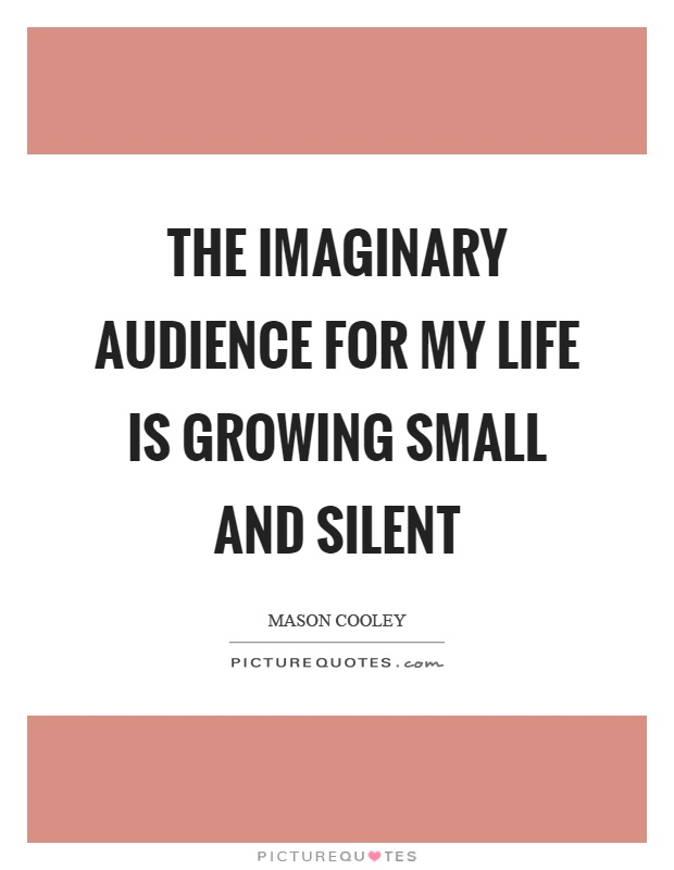 The imaginary audience for my life is growing small and silent Picture Quote #1