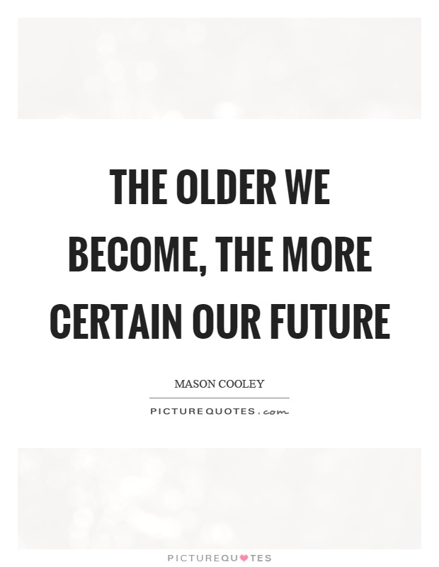The older we become, the more certain our future Picture Quote #1