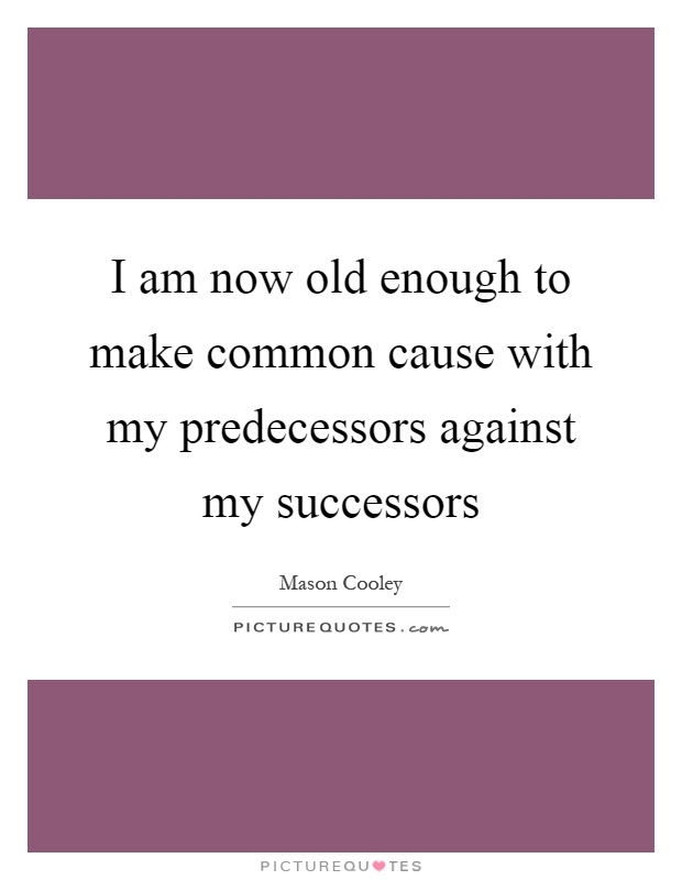 I am now old enough to make common cause with my predecessors against my successors Picture Quote #1