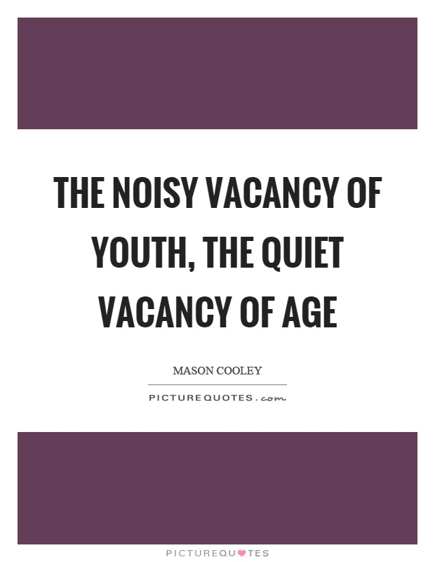 The noisy vacancy of youth, the quiet vacancy of age Picture Quote #1