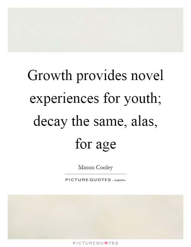 Growth provides novel experiences for youth; decay the same, alas, for age Picture Quote #1