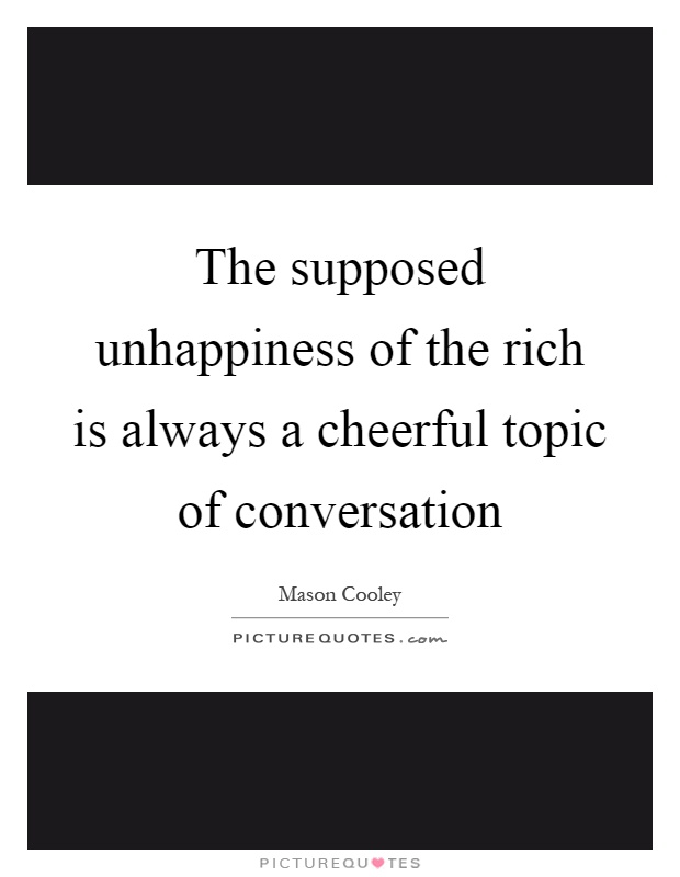 The supposed unhappiness of the rich is always a cheerful topic of conversation Picture Quote #1