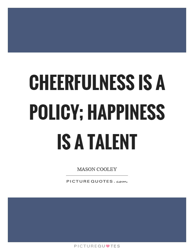 Cheerfulness is a policy; happiness is a talent Picture Quote #1