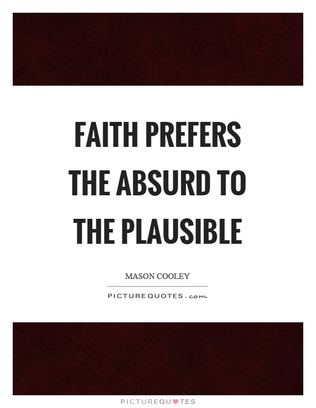 Faith prefers the absurd to the plausible Picture Quote #1