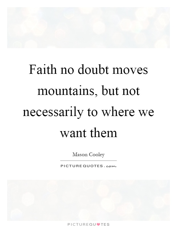 Faith no doubt moves mountains, but not necessarily to where we want them Picture Quote #1