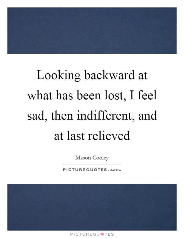 Looking backward at what has been lost, I feel sad, then indifferent, and at last relieved Picture Quote #1