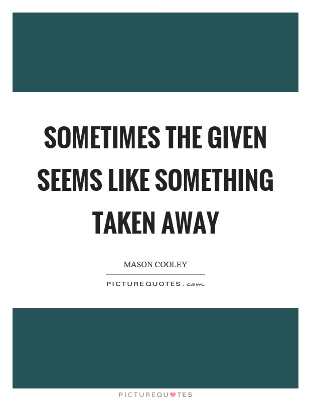 Sometimes the given seems like something taken away Picture Quote #1