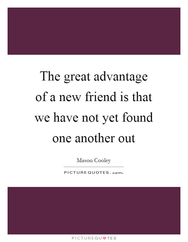 The great advantage of a new friend is that we have not yet found one another out Picture Quote #1
